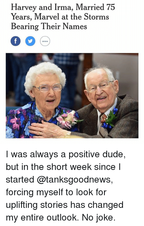 Dude, Funny, and Jokes: Harvey and Irma, Married 75  Years, Marvel at the Storms  Bearing Their Names  0 5  .oe I was always a positive dude, but in the short week since I started @tanksgoodnews, forcing myself to look for uplifting stories has changed my entire outlook. No joke.