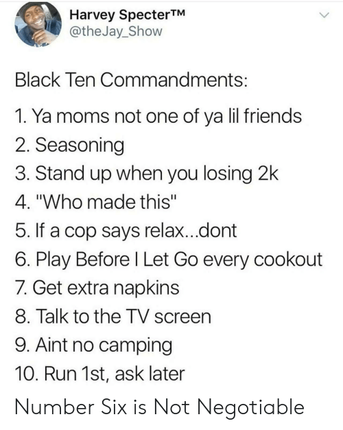 "Friends, Moms, and Run: Harvey SpecterTM  @theJay_Shovw  Black Ten Commandments  1. Ya moms not one of ya lil friends  2. Seasoning  3. Stand up when you losing 2k  4. ""Who made this""  5. If a cop says relax...dont  6. Play Before l Let Go every cookout  7. Get extra napkins  8. Talk to the TV screen  9. Aint no camping  10. Run 1st, ask later Number Six is Not Negotiable"