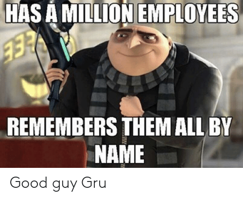 Gru, Good, and Advice Animals: HAS A MILLION EMPLOYEES  REMEMBERS THEM ALL BY  NAME Good guy Gru