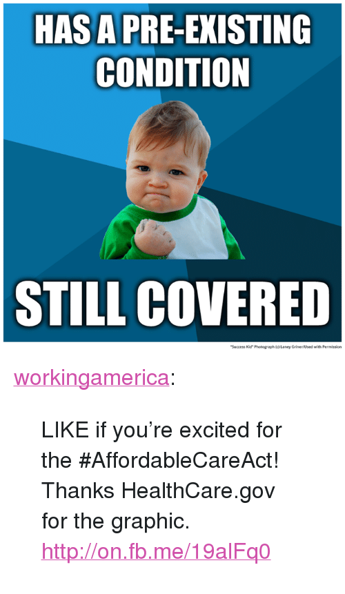 """success kid: HAS A PRE-EXISTING  CONDITION  STILL COVERED  Success Kid"""" Photograph (c)Laney Griner/Used with Permission <p><a class=""""tumblr_blog"""" href=""""http://workingamerica.tumblr.com/post/62465230192/like-if-youre-excited-for-the"""">workingamerica</a>:</p>  <blockquote> <p>LIKE if you're excited for the #AffordableCareAct!</p> <p>Thanks HealthCare.gov for the graphic. <a href=""""http://on.fb.me/19alFq0""""></a><a href=""""http://on.fb.me/19alFq0"""">http://on.fb.me/19alFq0</a></p> </blockquote>"""