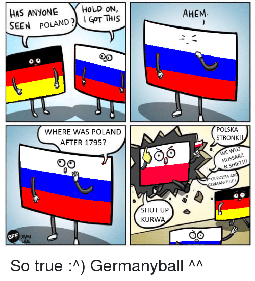 Wuz: HAS ANYONE  HOLD ON  SEEN POLAND GOT THIS  WHERE WAS POLAND  AFTER 1795?  BFF  SHUT UP  KURWA  AHEM  POLSKA  STRONK  WUZ  USSA  N F CK RUSSIA AND  ERMANY  OO So true :^) Germanyball ^^