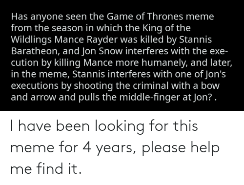 game of thrones meme: Has anyone seen the Game of Thrones meme  from the season in which the King of the  Wildlings Mance Rayder was killed by Stannis  Baratheon, and Jon Snow interferes with the exe-  cution by killing Mance more humanely, and later,  in the meme, Stannis interferes with one of Jon's  executions by shooting the criminal with a bow  and arrow and pulls the middle-finger at Jon? . I have been looking for this meme for 4 years, please help me find it.