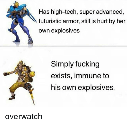 Teching: Has high-tech, super advanced,  futuristic armor, still is hurt by her  own explosives  Simply fucking  exists, immune to  his own explosives. overwatch