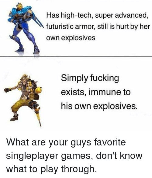 Teching: Has high-tech, super advanced,  futuristic armor, still is hurt by her  own explosives  Simply fucking  exists, immune to  his own explosives. What are your guys favorite singleplayer games, don't know what to play through.