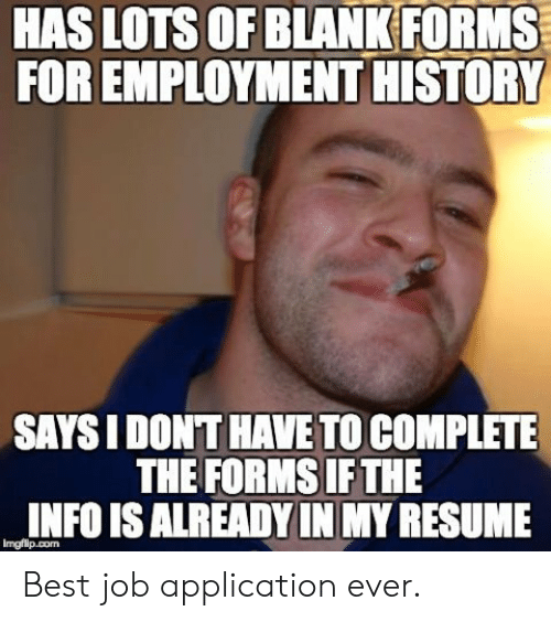 Job Application: HAS LOTS OF BLANK FORMS  FOR EMPLOYMENT HISTORY  SAYS I DONT HAVE TO COMPLETE  THE FORMS IF THE  INFO IS ALREADY IN MY RESUME Best job application ever.