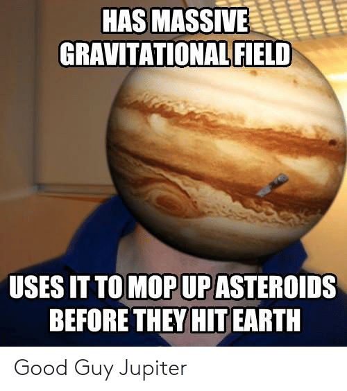 Earth, Good, and Jupiter: HAS MASSIVE  GRAVITATIONAL FIELD  USES IT TO MOP UP ASTEROIDS  BEFORE THEY HIT EARTH Good Guy Jupiter