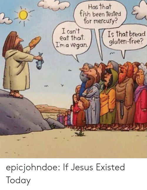 Gluten Free: Has that  fish been tested  for mercury?  I can't  eat that  I'm a vegan.  Is that bread  gluten-free? epicjohndoe:  If Jesus Existed Today