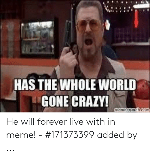 has-the-whole-world-gone-crazy-he-will-f