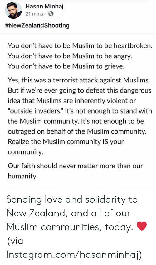 "Community, Dank, and Instagram: Hasan Minhaj  21 mins  #NewZealandShooting  You don't have to be Muslim to be heartbroken.  You don't have to be Muslim to be angry.  You don't have to be Muslim to grieve.  Yes, this was a terrorist attack against Muslims.  But if we're ever going to defeat this dangerous  idea that Muslims are inherently violent or  ""outside invaders"" it's not enough to stand with  the Muslim community. It's not enough to be  outraged on behalf of the Muslim community.  Realize the Muslim community IS your  community.  Our faith should never matter more than our  humanity. Sending love and solidarity to New Zealand, and all of our Muslim communities, today. ❤️   (via Instagram.com/hasanminhaj)"