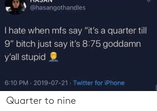 """Its A: @hasangothandles  T hate when mfs say """"it's a quarter till  9"""" bitch just say it's 8:75 goddamn  y'all stupid  6:10 PM 2019-07-21 Twitter for iPhone Quarter to nine"""