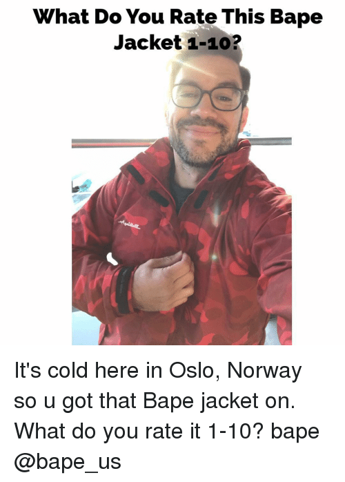 Memes, Norway, and 🤖: hat Do You Rate This Bape  Jacket 1-10? It's cold here in Oslo, Norway so u got that Bape jacket on. What do you rate it 1-10? bape @bape_us