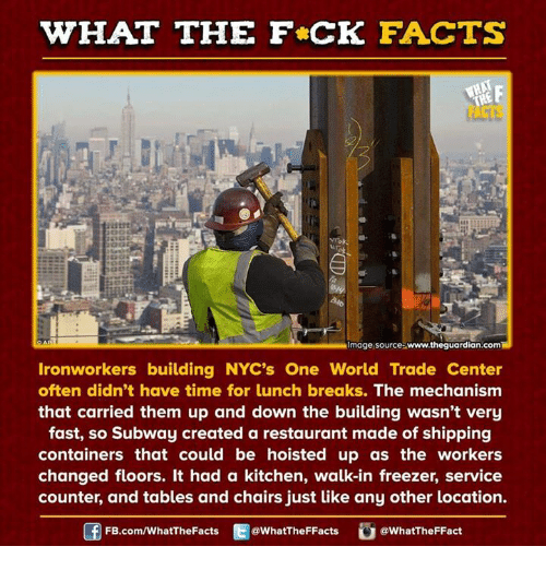 world-trade-centers: HAT THE FCK FACTS  Almage source www.theguardian.comH  Ironworkers building NYC's One World Trade Center  often didn't have time for lunch breaks. The mechanism  that carried them up and down the building wasn't very  fast, so Subway created a restaurant made of shipping  containers that could be hoisted up as the workers  changed floors. It had a kitchen, walk-in freezer, service  counter, and tables and chairs just like any other location.  FB.com/WhatThe Facts  @WhatTheFFacts  @WhatTheFFact