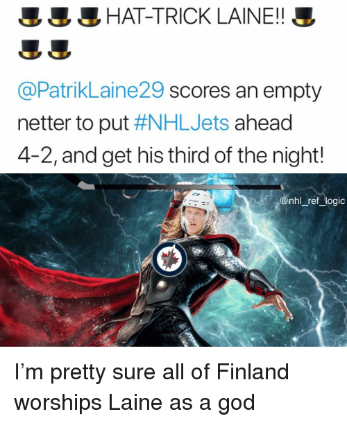 God, Logic, and Memes: HAT-TRICK LAINE!!  @PatrikLaine29 scores an empty  netter to put #NHLJets ahead  4-2, and get his third of the night!  @nhl ref logic I'm pretty sure all of Finland worships Laine as a god