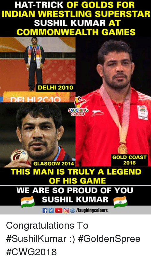 commonwealth: HAT-TRICK OF GOLDS FOR  INDIAN WRESTLING SUPERSTAR  SUSHIL KUMAR AT  COMMONWEALTH GAMES  DELHI 2010  DELHI 2010  AUGHING  GOLD COAST  2018  GLASGOW 2014  THIS MAN IS TRULY A LEGEND  OF HIS GAME  WE ARE SO PROUD OF YOU  SUSHIL KUMAR  flaughingcolours Congratulations To #SushilKumar :)  #GoldenSpree #CWG2018