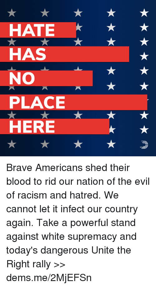 Memes, Racism, and Brave: HATE  HAS  NO  PLACE  HERE Brave Americans shed their blood to rid our nation of the evil of racism and hatred. We cannot let it infect our country again.  Take a powerful stand against white supremacy and today's dangerous Unite the Right rally >> dems.me/2MjEFSn
