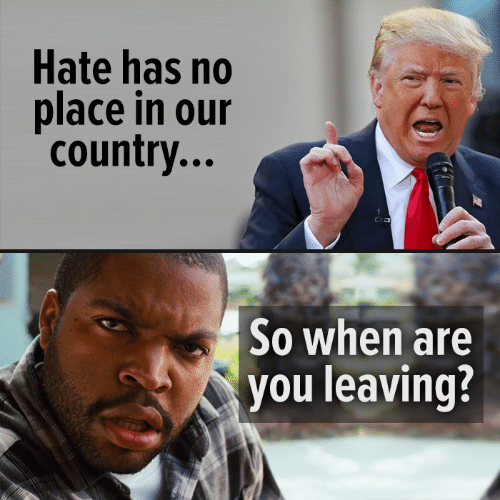 Memes, 🤖, and You: Hate has no  place in our  country...  So when are  you leaving?