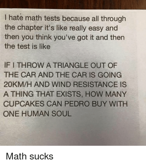 Cupcaking: hate math tests because all through  the chapter it's like really easy and  then you think you've got it and then  the test is like  IFITHROW A TRIANGLE OUT OF  THE CAR AND THE CAR IS GOING  20KM/H AND WIND RESISTANCE IS  A THING THAT EXISTS, HOW MANY  CUPCAKES CAN PEDRO BUY WITH  ONE HUMAN SOUL Math sucks