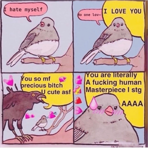 Bitch, Cute, and Fucking: hate myself  I LOVE YOU  o one lov-  A You are literally  ou so mf  A fucking human  recious bitch Maserpiece I stg  U cute asf 4 stg