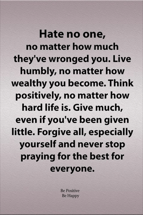 Never Stop: Hate no one,  no matter how much  they've wronged you. Live  humbly, no matter how  wealthy you become. Think  positively, no matter how  hard life is. Give much,  even if you've been given  little. Forgive all, especially  yourself and never stop  praying for the best for  everyone.  Be Positive  Be Happy