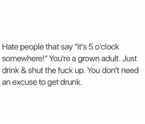 """hate people: Hate people that say """"it's 5 o'clock  somewhere!"""" You're a grown adult. Just  drink & shut the fuck up. You don't need  an excuse to get drunk."""