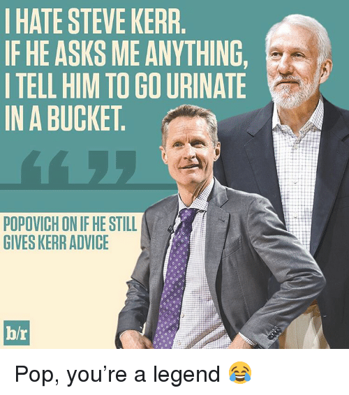 Advice, Pop, and Sports: HATE STEVE KERR  IF HE ASKS ME ANYTHING  I TELL HIM TO GO URINATE  IN A BUCKET  POPOVICH ON IF HE STILL  GIVESKERR ADVICE  hr Pop, you're a legend 😂