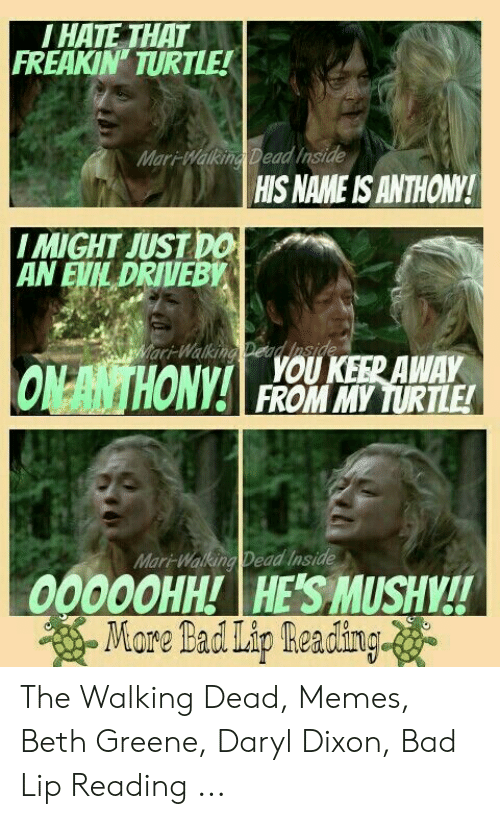 Daryl Dixon Memes: HATE THAT  FREAKIN TURTLE!  Mari-Makema Dead Inside  HIS NAME IS ANTHONY!  I MIGHT JUST DO  AN EVİLDRIVEBW  ar-Walking DeadJaside  FROM MY TURTLE!  Mar-Waking Dead Inside  00000HH! HE'S MUSHY!! The Walking Dead, Memes, Beth Greene, Daryl Dixon, Bad Lip Reading ...