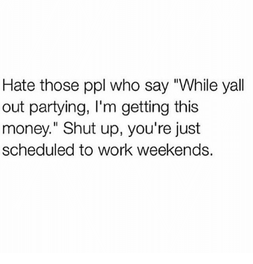 "Thoses: Hate those ppl who say ""While yall  out partying, I'm getting this  money."" Shut up, you're just  scheduled to work weekends."