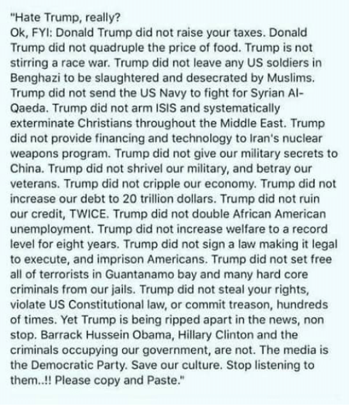 non stop: Hate Trump, really?  Ok, FYI: Donald Trump did not raise your taxes. Donald  Trump did not quadruple the price of food. Trump is not  stirring a race war. Trump did not leave any US soldiers in  Benghazi to be slaughtered and desecrated by Muslims.  Trump did not send the US Navy to fight for Syrian Al-  Qaeda. Trump did not arm ISIS and systematically  exterminate Christians throughout the Middle East. Trump  did not provide financing and technology to Iran's nuclear  weapons program. Trump did not give our military secrets to  China. Trump did not shrivel our military, and betray our  veterans. Trump did not cripple our economy. Trump did not  increase our debt to 20 trillion dollars. Trump did not ruin  our credit, TWICE. Trump did not double African American  unemployment. Trump did not increase welfare to a record  level for eight years. Trump did not sign a law making it legal  to execute, and imprison Americans. Trump did not set free  all of terrorists in Guantanamo bay and many hard core  criminals from our jails. Trump did not steal your rights,  violate US Constitutional law, or commit treason, hundreds  of times. Yet Trump is being ripped apart in the news, non  stop. Barrack Hussein Obama, Hillary Clinton and the  criminals occupying our government, are not. The media is  the Democratic Party. Save our culture. Stop listening to  them..!! Please copy and Paste.