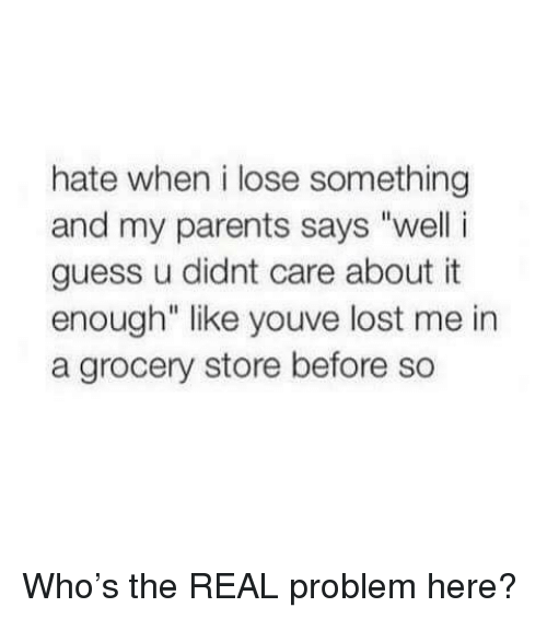 """Parents, Lost, and Guess: hate when i lose something  and my parents says """"well i  guess u didnt care about it  enough"""" like youve lost me in  a grocery store before so <p>Who's the REAL problem here?</p>"""