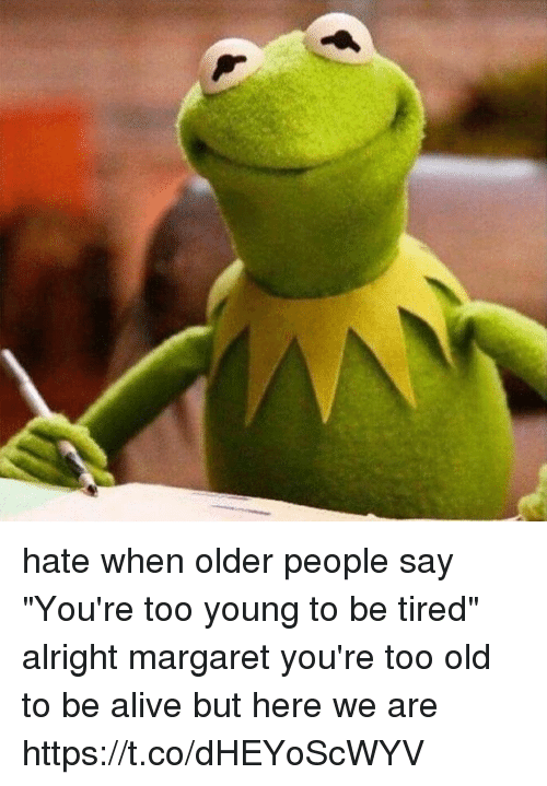 """Alive, Memes, and Old: hate when older people say """"You're too young to be tired"""" alright margaret you're too old to be alive but here we are https://t.co/dHEYoScWYV"""