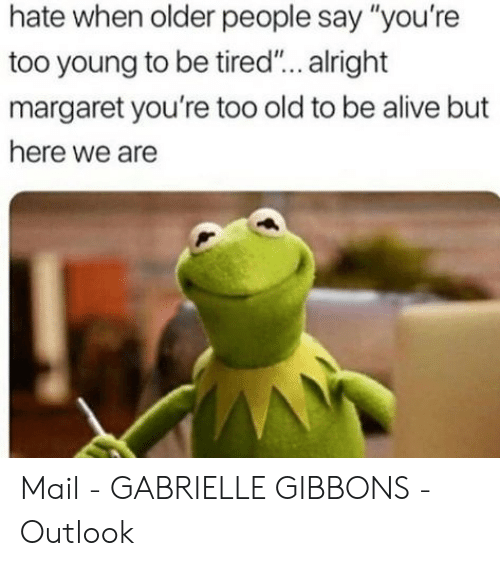"""Alive, Mail, and Outlook: hate when older people say """"you're  too young to be tired... alright  margaret you're too old to be alive but  here we are Mail - GABRIELLE GIBBONS - Outlook"""