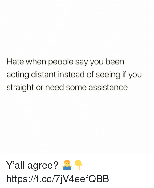 Acting, You, and Straight: Hate when people say you beern  acting distant instead of seeing if you  straight or need some assistance Y'all agree? 🤷‍♂️👇 https://t.co/7jV4eefQBB