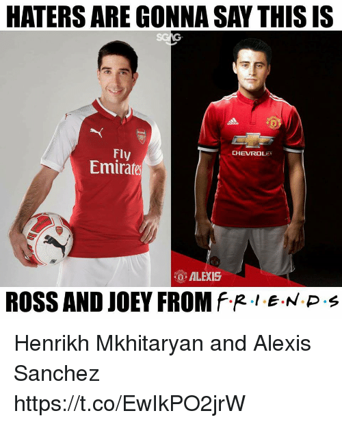 Alexis Sanchez: HATERS ARE GONNA SAY THIs IS  Fly  Emirares  CHEVROLEY  ALEXIS  ROSS AND JOEY FROM f.R·LEN P . Henrikh Mkhitaryan and Alexis Sanchez https://t.co/EwIkPO2jrW