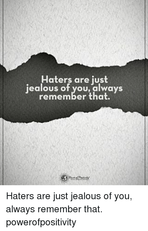 Just Jealous: Haters are just  ealous of you, always  remember that. Haters are just jealous of you, always remember that. powerofpositivity