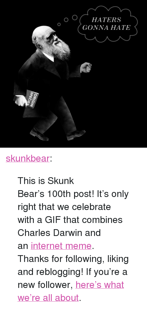 """knowyourmeme: HATERS  GONNA HATE <p><a class=""""tumblr_blog"""" href=""""http://skunkbear.tumblr.com/post/80265510839/this-is-skunk-bears-100th-post-its-only-right"""">skunkbear</a>:</p> <blockquote> <p>This isSkunk Bear's100th post! It's only right that we celebrate with a GIF that combines Charles Darwin and an<a href=""""http://knowyourmeme.com/memes/haters-gonna-hate"""">internet meme</a>.</p> <p>Thanks for following, liking and reblogging! If you're a new follower, <a href=""""http://skunkbear.tumblr.com/post/73194366521/welcome-to-nprs-brand-spankin-new-science"""">here's what we're all about</a>.</p> </blockquote>"""