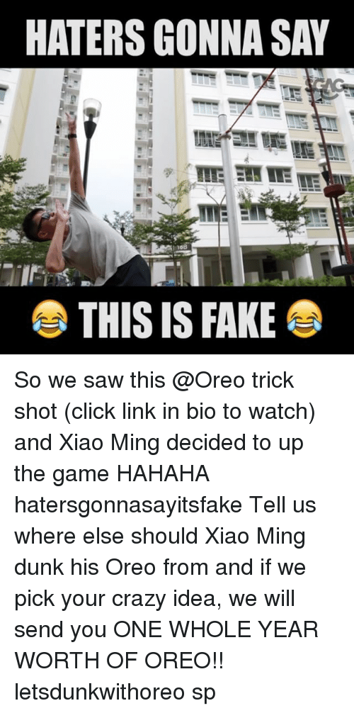 minge: HATERS GONNA SAY  THIS IS FAKE So we saw this @Oreo trick shot (click link in bio to watch) and Xiao Ming decided to up the game HAHAHA hatersgonnasayitsfake Tell us where else should Xiao Ming dunk his Oreo from and if we pick your crazy idea, we will send you ONE WHOLE YEAR WORTH OF OREO!! letsdunkwithoreo sp