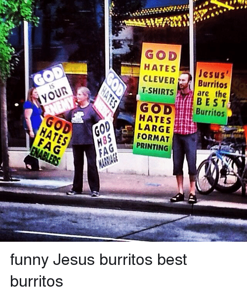 funny jesus: HATES  GOD  HATES  Jesus'  CLEVER  Burritos  T-SHIRTS are the  A GOD  LARGE  FORMAT  PRINTING funny Jesus burritos best burritos