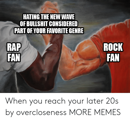 new wave: HATING THE NEW WAVE  OF BULLSHIT CONSIDERED  PART OF YOUR FAVORITE GENRE  RAP  FAN  ROCK  FAN When you reach your later 20s by overcloseness MORE MEMES
