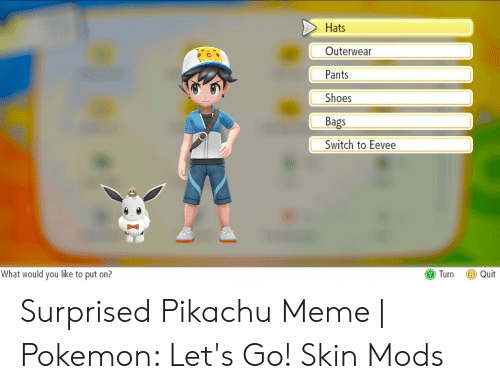 Pikachu Shocked Meme: Hats  Outerwear  Pants  Shoes  Bags  Switch to Eevee  Turn Quit  What would you like to put on? Surprised Pikachu Meme | Pokemon: Let's Go! Skin Mods