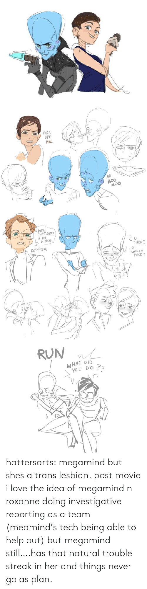 a team: hattersarts:  megamind but shes a trans lesbian.  post movie i love the idea of megamind n roxanne doing investigative reporting as a team (meamind's tech being able to help out) but megamind still….has that natural trouble streak in her and things never go as plan.