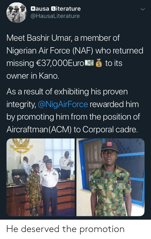 nigerian: Hausa Diterature  @HausaLiterature  Meet Bashir Umar, a member of  Nigerian Air Force (NAF) who returned  što its  missing 37,000Euro  Owner in Kano.  As a result of exhibiting his proven  integrity,@NigAirForce rewarded him  by promoting him from the position of  Aircraftman(ACM) to Corporal cadre.  NIGERIAN A  BASHIR He deserved the promotion