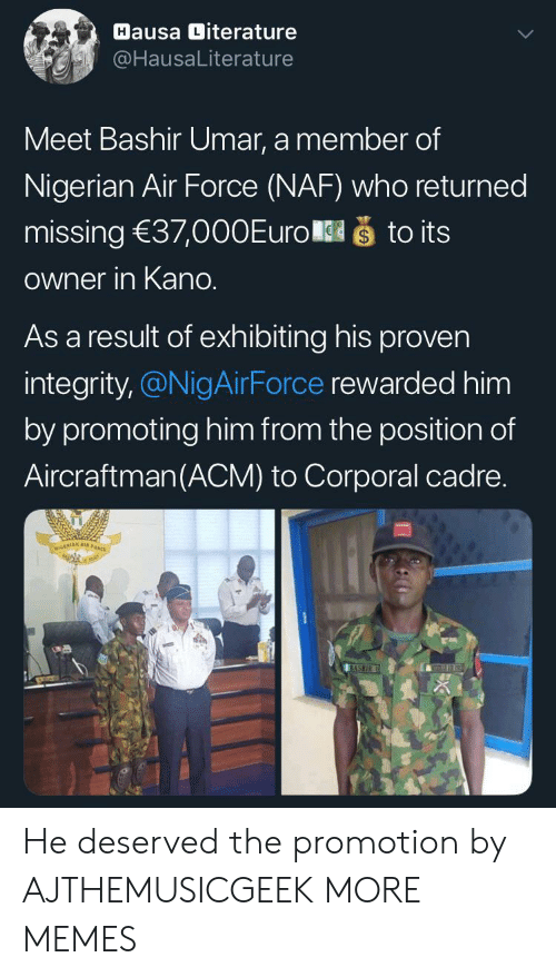 nigerian: Hausa Diterature  @HausaLiterature  Meet Bashir Umar, a member of  Nigerian Air Force (NAF) who returned  što its  missing 37,000Euro  Owner in Kano.  As a result of exhibiting his proven  integrity,@NigAirForce rewarded him  by promoting him from the position of  Aircraftman(ACM) to Corporal cadre.  NIGERIAN A  BASHIR He deserved the promotion by AJTHEMUSICGEEK MORE MEMES