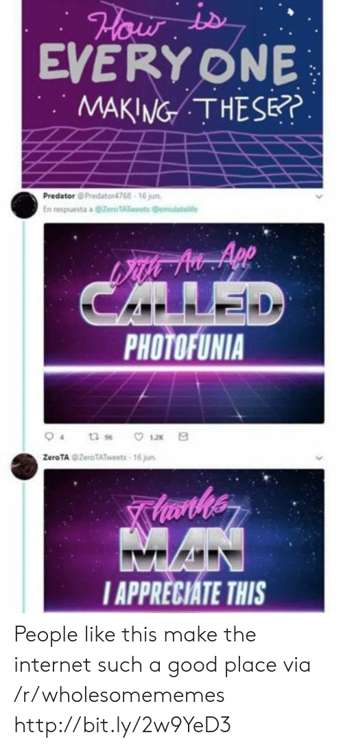 Good Place: Hauw  EVERY ONE  MAKING THESE?.  Predator @Predator4768-16 jun  En respuesta a @Zero TATweets Cemulatelife  CALLED  PHOTOFUNIA  tu 96  12x  ZeroTA ZeroTATweets 16 jun  MAN  IAPPRECIATE THIS People like this make the internet such a good place via /r/wholesomememes http://bit.ly/2w9YeD3