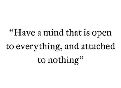 "Mind, Open, and Nothing: ""Have a mind that is open  to everything, and attached  to nothing""  60"