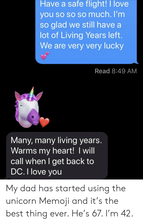 So Glad: Have a safe flight!I love  you so so so much. I'm  so glad we still have a  lot of Living Years left.  We are very very lucky  Read 8:49 AM  Many, many living years.  Warms my heart! I will  call when I get back to  DC. I love you My dad has started using the unicorn Memoji and it's the best thing ever. He's 67. I'm 42.