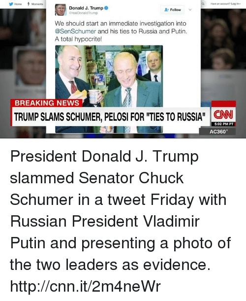ac360: Have an account? Login  Donald J. Trump  Follow  real Donald Trump  We should start an immediate investigation into  @SenSchumer and his ties to Russia and Putin.  A total hypocrite!  BREAKING NEWS  TRUMP SLAMS SCHUMER, PELOSI FOR ITIES TO RUSSIA CNN  5:02 PM PT  AC360° President Donald J. Trump slammed Senator Chuck Schumer in a tweet Friday with Russian President Vladimir Putin and presenting a photo of the two leaders as evidence. http://cnn.it/2m4neWr