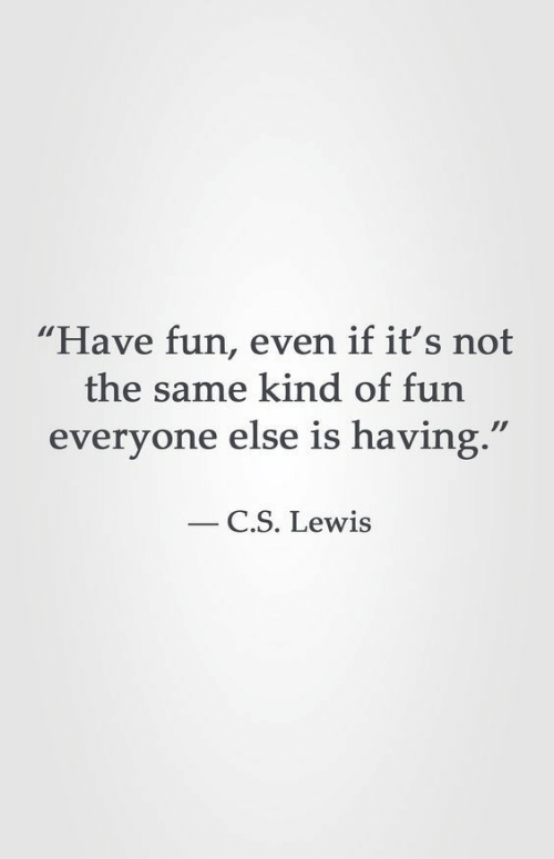 """C. S. Lewis, Fun, and Lewis: """"Have fun, even if it's not  the same kind of fun  everyone else is having.'  C.S. Lewis"""