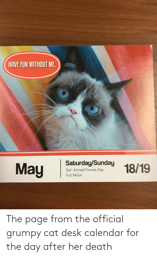 Official Grumpy: HAVE FUN WITHOUT ME.  Saturday/Sunday  May  18/19  Sat: Armed Forces Day  Full Moon The page from the official grumpy cat desk calendar for the day after her death