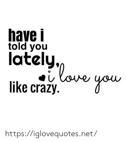 Crazy, Love, and Net: have i  told you  lately  love  like crazy https://iglovequotes.net/