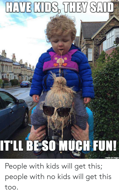Beso: HAVE KIDS, THEY  IT'LL BESO MUCH FUN  made on imgur People with kids will get this; people with no kids will get this too.